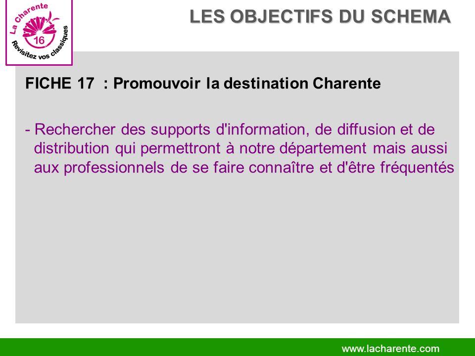 www.lacharente.com FICHE 17 : Promouvoir la destination Charente - Rechercher des supports d information, de diffusion et de distribution qui permettront à notre département mais aussi aux professionnels de se faire connaître et d être fréquentés LES OBJECTIFS DU SCHEMA LES OBJECTIFS DU SCHEMA