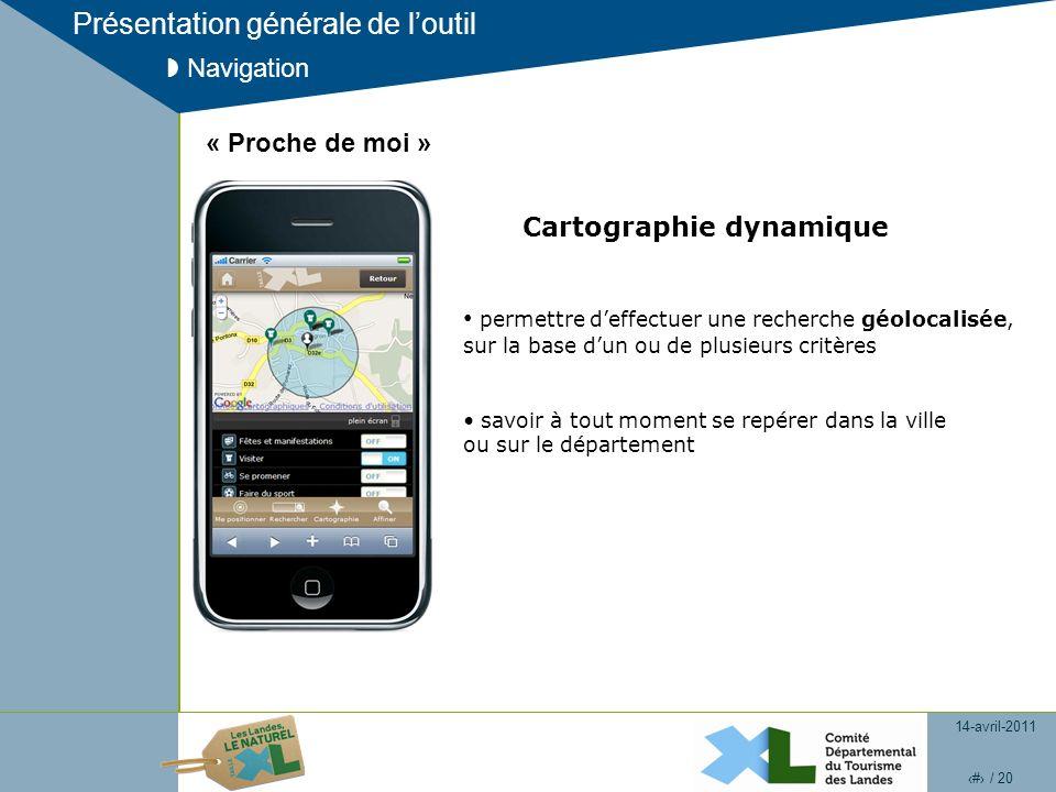 14-avril-2011 12 / 20 Présentation générale de loutil Navigation Cartographie dynamique « Proche de moi » permettre deffectuer une recherche géolocalisée, sur la base dun ou de plusieurs critères savoir à tout moment se repérer dans la ville ou sur le département