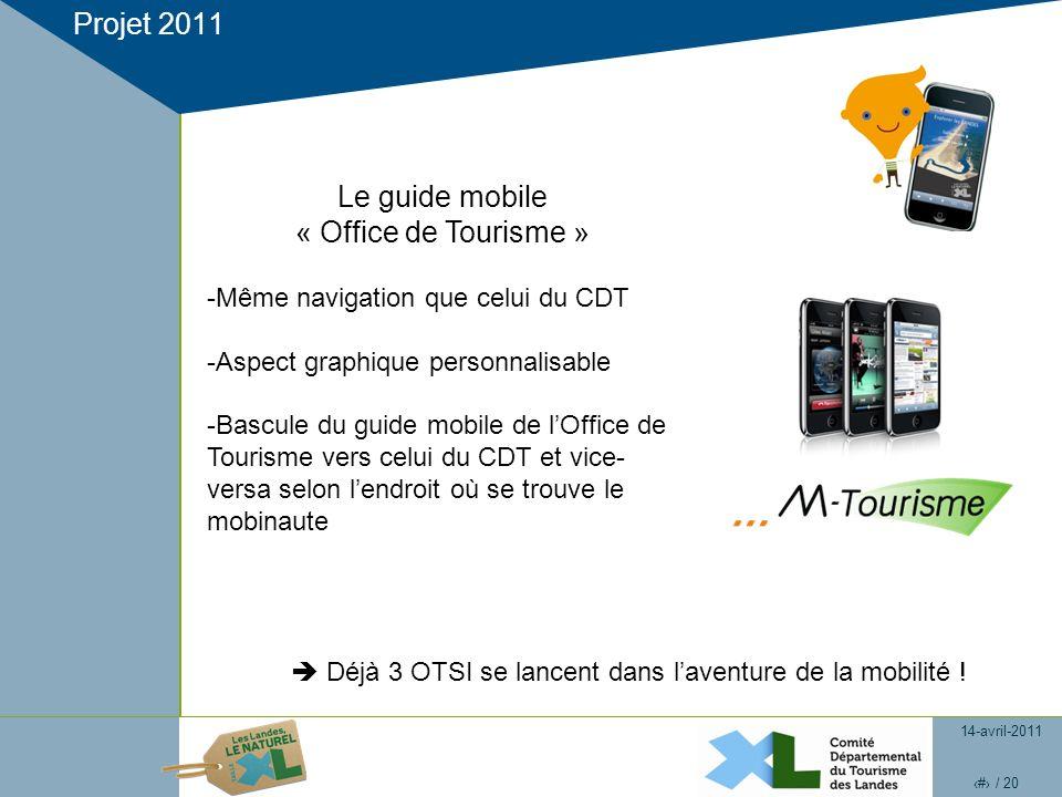14-avril-2011 20 / 20 Projet 2011 Le guide mobile « Office de Tourisme » -Même navigation que celui du CDT -Aspect graphique personnalisable -Bascule