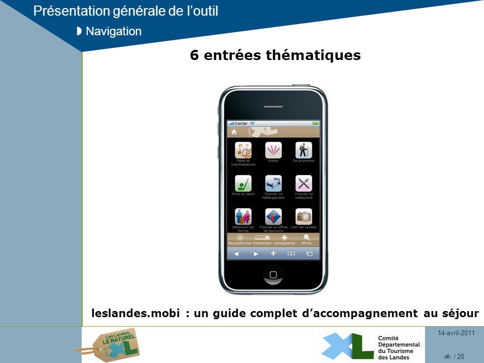 14-avril-2011 7 / 20 Présentation générale de loutil Navigation 6 entrées thématiques leslandes.mobi : un guide complet daccompagnement au séjour
