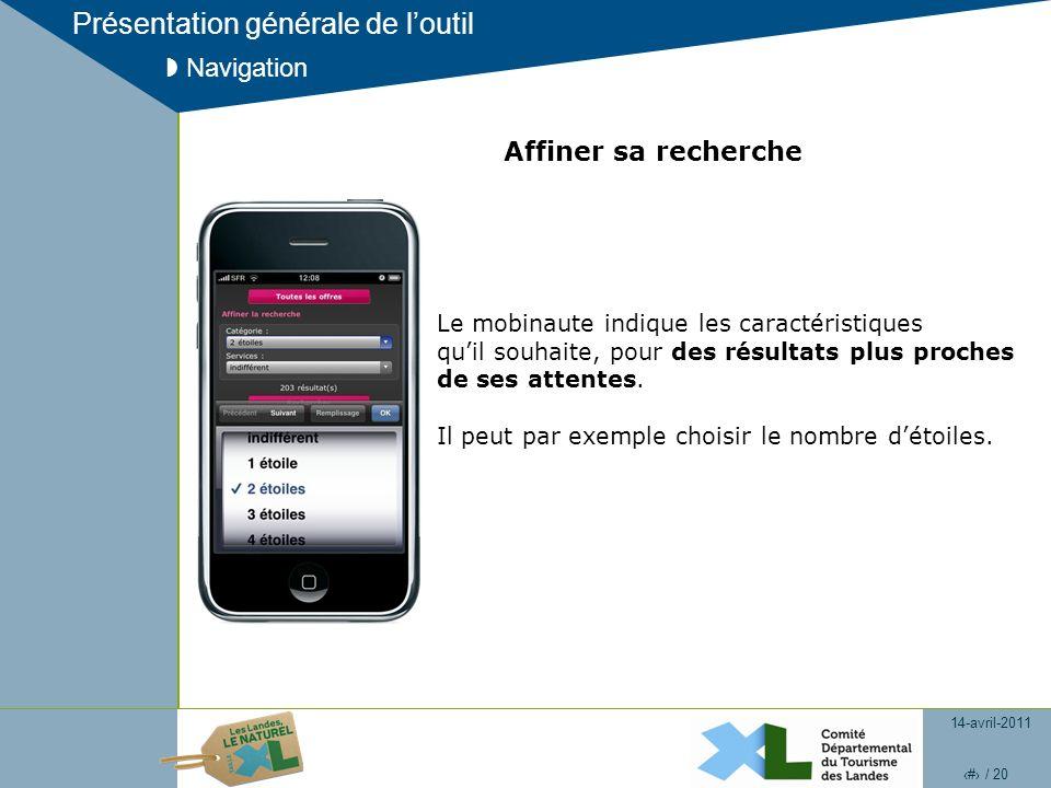 14-avril-2011 9 / 20 Présentation générale de loutil Navigation Affiner sa recherche Le mobinaute indique les caractéristiques quil souhaite, pour des résultats plus proches de ses attentes.