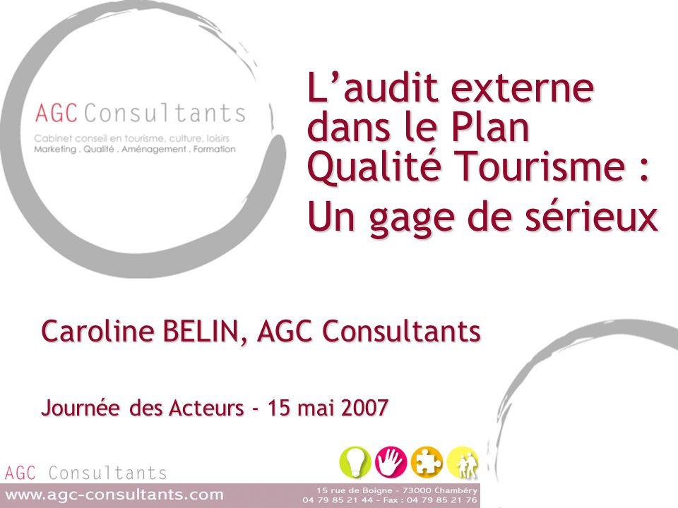 Laudit externe dans le Plan Qualité Tourisme : Un gage de sérieux Caroline BELIN, AGC Consultants Journée des Acteurs - 15 mai 2007