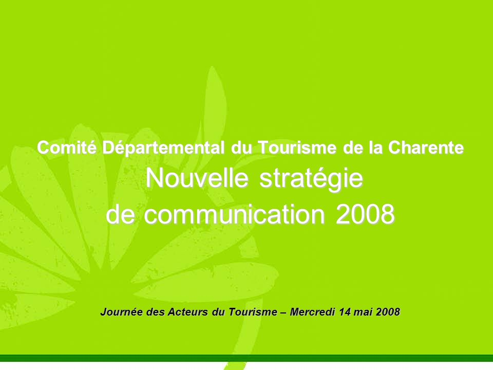 Comité Départemental du Tourisme de la Charente Nouvelle stratégie Nouvelle stratégie de communication 2008 Journée des Acteurs du Tourisme – Mercredi 14 mai 2008