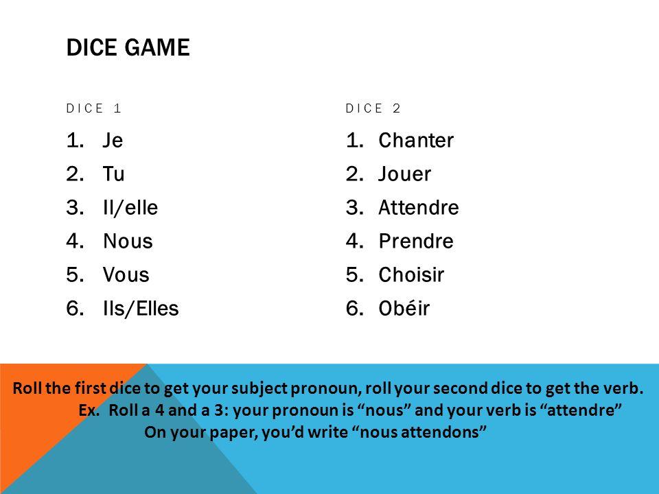 DICE GAME DICE 1 1.Je 2.Tu 3.Il/elle 4.Nous 5.Vous 6.Ils/Elles DICE 2 1.Chanter 2.Jouer 3.Attendre 4.Prendre 5.Choisir 6.Obéir Roll the first dice to get your subject pronoun, roll your second dice to get the verb.