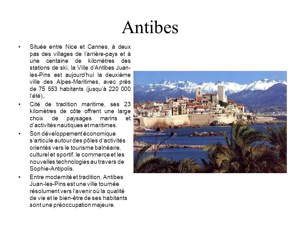 Antibes Située entre Nice et Cannes, à deux pas des villages de larrière-pays et à une centaine de kilomètres des stations de ski, la Ville dAntibes J