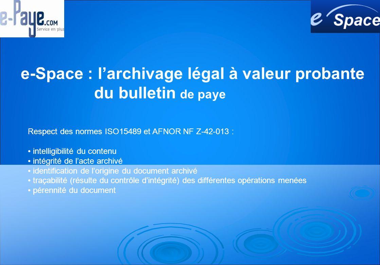 e-Space : larchivage légal à valeur probante du bulletin de paye Respect des normes ISO15489 et AFNOR NF Z-42-013 : intelligibilité du contenu intégrité de lacte archivé identification de lorigine du document archivé traçabilité (résulte du contrôle dintégrité) des différentes opérations menées pérennité du document