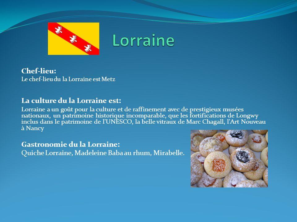 Chef-lieu: Le chef-lieu du la Lorraine est Metz La culture du la Lorraine est: Lorraine a un goût pour la culture et de raffinement avec de prestigieu