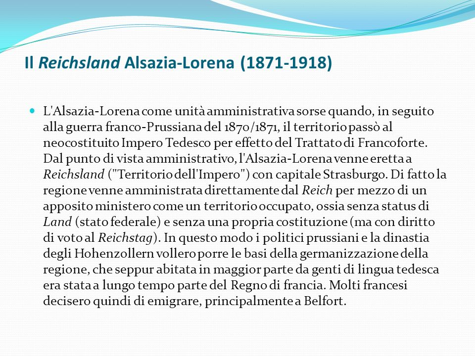 Il Reichsland Alsazia-Lorena (1871-1918) L Alsazia-Lorena come unità amministrativa sorse quando, in seguito alla guerra franco-Prussiana del 1870/1871, il territorio passò al neocostituito Impero Tedesco per effetto del Trattato di Francoforte.