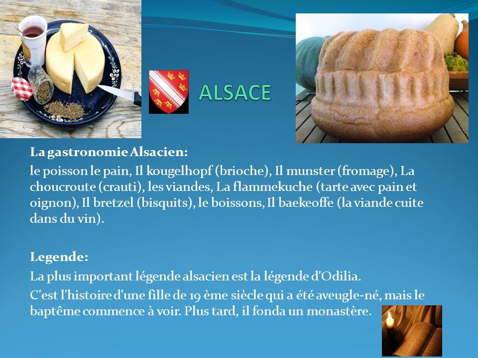 La gastronomie Alsacien: le poisson le pain, Il kougelhopf (brioche), Il munster (fromage), La choucroute (crauti), les viandes, La flammekuche (tarte avec pain et oignon), Il bretzel (bisquits), le boissons, Il baekeoffe (la viande cuite dans du vin).