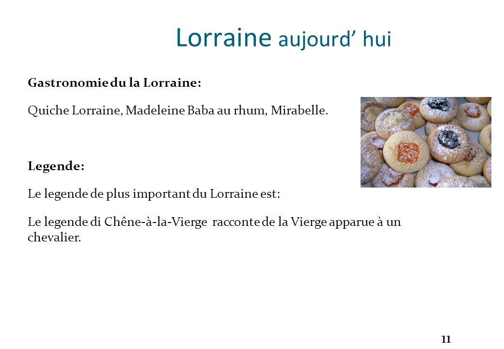 11 Lorraine aujourd hui Gastronomie du la Lorraine: Quiche Lorraine, Madeleine Baba au rhum, Mirabelle. Legende: Le legende de plus important du Lorra