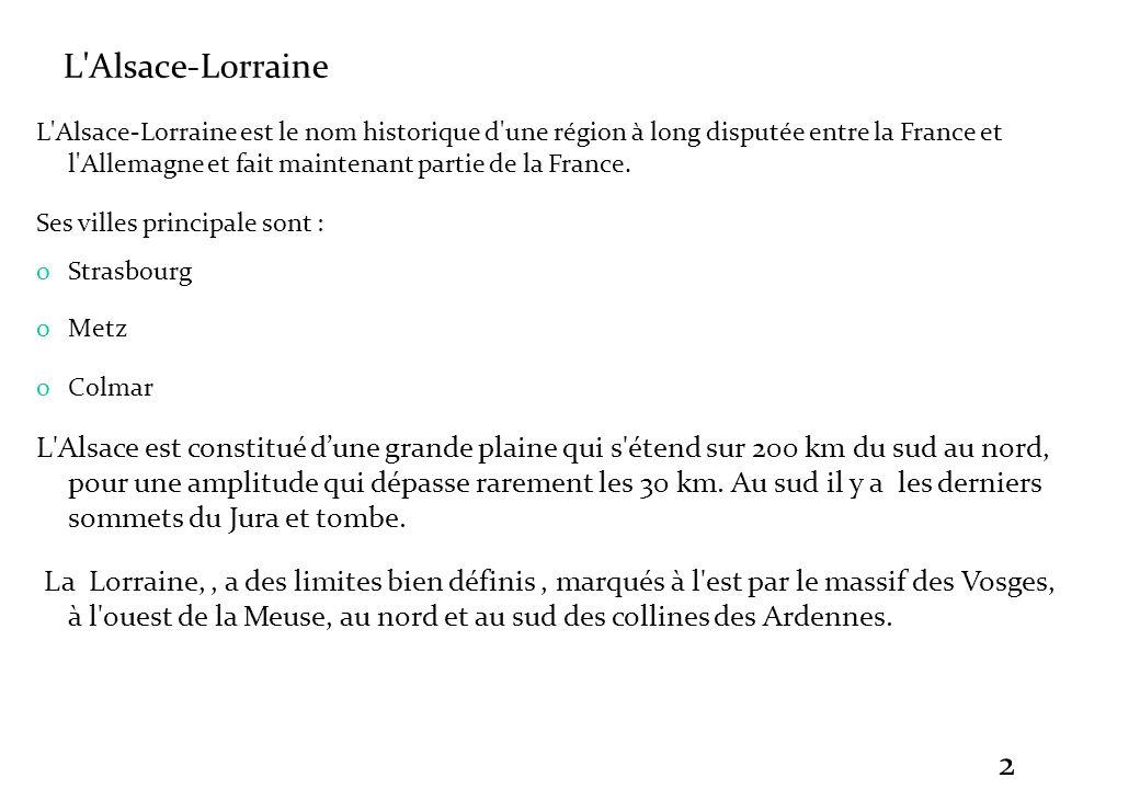 2 L'Alsace-Lorraine L'Alsace-Lorraine est le nom historique d'une région à long disputée entre la France et l'Allemagne et fait maintenant partie de l
