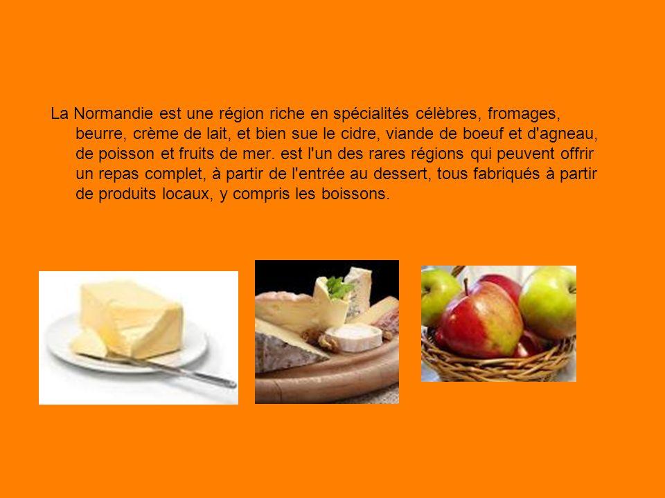 La Normandie est une région riche en spécialités célèbres, fromages, beurre, crème de lait, et bien sue le cidre, viande de boeuf et d agneau, de poisson et fruits de mer.