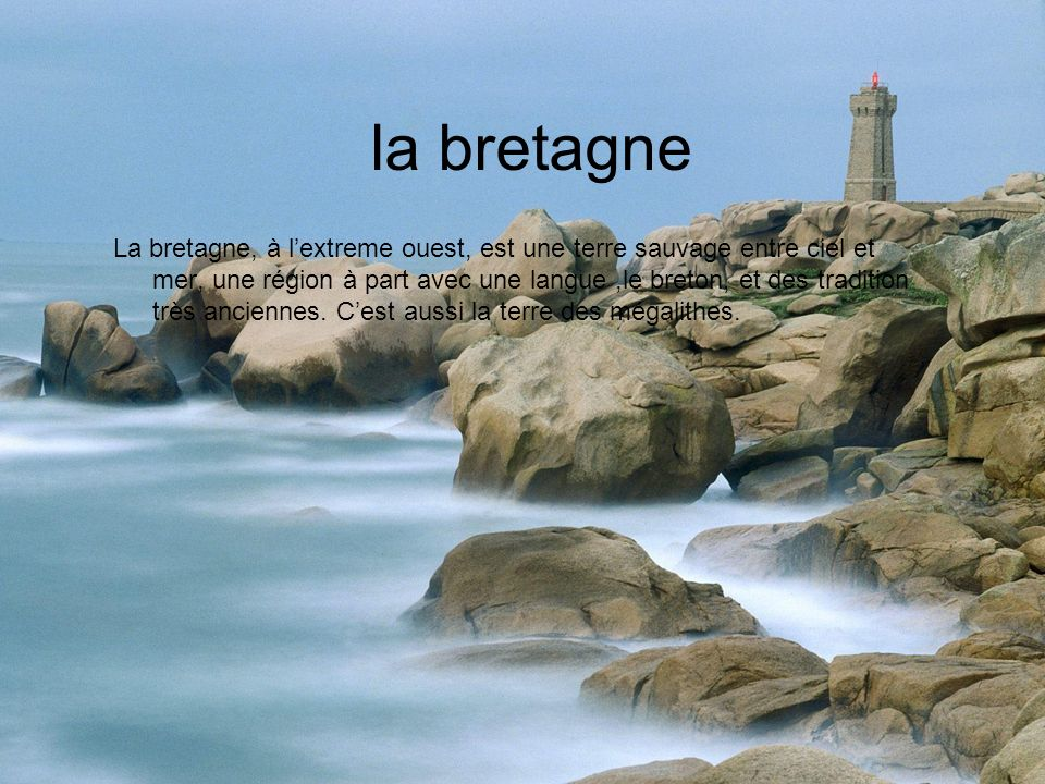 la bretagne La bretagne, à lextreme ouest, est une terre sauvage entre ciel et mer, une région à part avec une langue,le breton, et des tradition très anciennes.