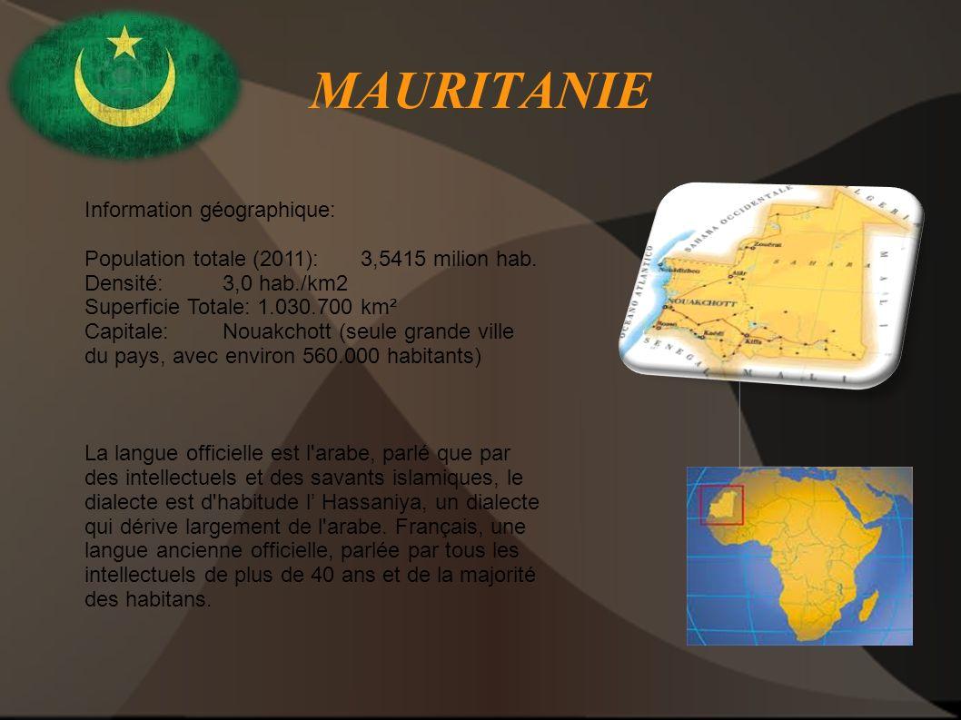MAURITANIE Information géographique: Population totale (2011): 3,5415 milion hab. Densité: 3,0 hab./km2 Superficie Totale: 1.030.700 km² Capitale: Nou