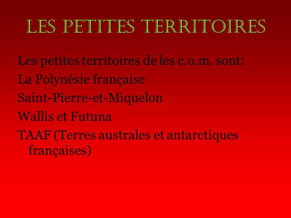 Les petites territoires Les petites territoires de les c.o.m. sont: La Polynésie française Saint-Pierre-et-Miquelon Wallis et Futuna TAAF (Terres aust