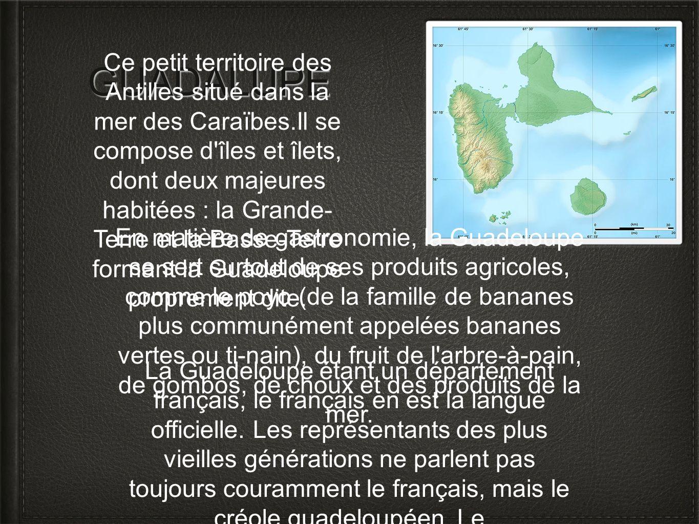 GUADALUPE Ce petit territoire des Antilles situé dans la mer des Caraïbes.Il se compose d'îles et îlets, dont deux majeures habitées : la Grande- Terr