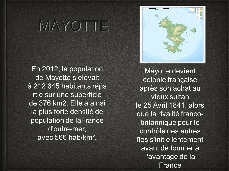 MAYOTTE Mayotte devient colonie française après son achat au vieux sultan le 25 Avril 1841, alors que la rivalité franco- britannique pour le contrôle
