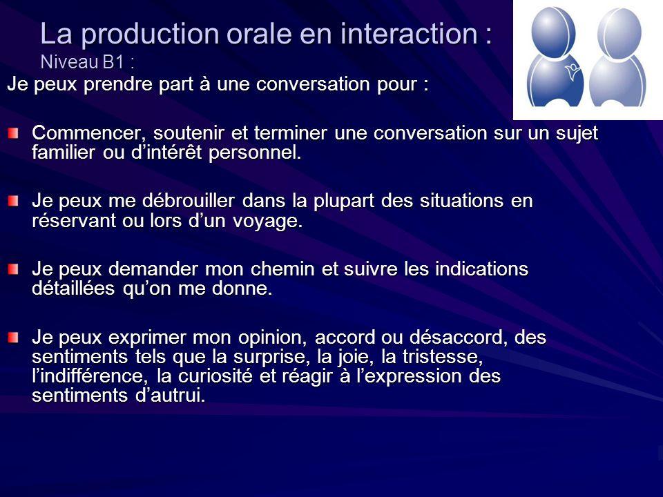 La production orale en interaction : Niveau B1 : Je peux prendre part à une conversation pour : Commencer, soutenir et terminer une conversation sur un sujet familier ou dintérêt personnel.