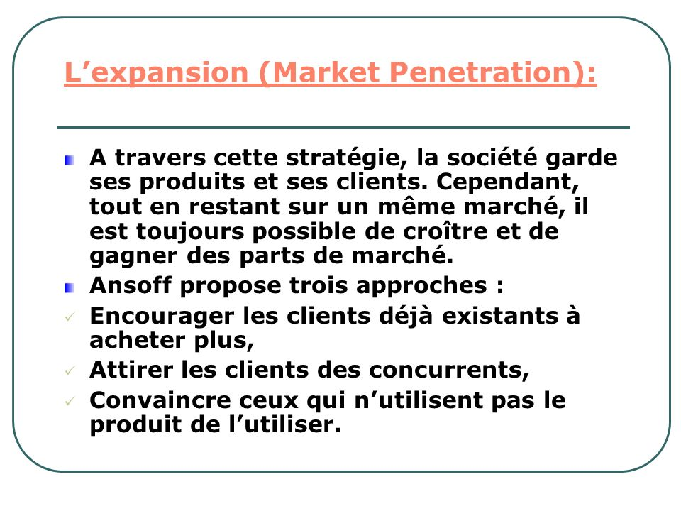 Lexpansion (Market Penetration): A travers cette stratégie, la société garde ses produits et ses clients. Cependant, tout en restant sur un même march