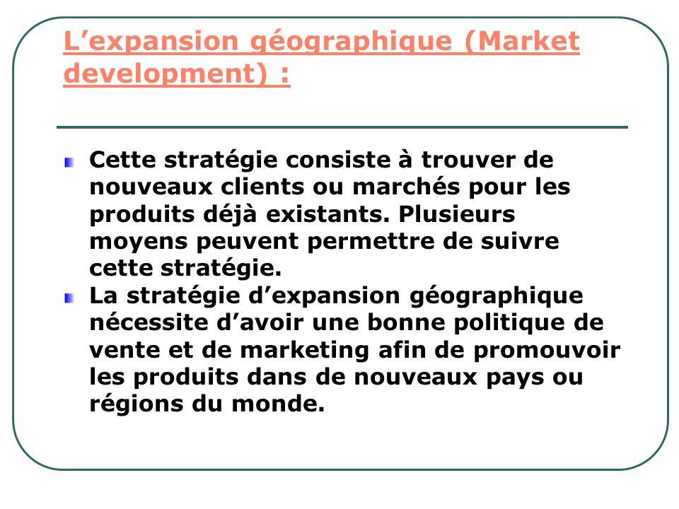 Lexpansion géographique (Market development) : Cette stratégie consiste à trouver de nouveaux clients ou marchés pour les produits déjà existants. Plu