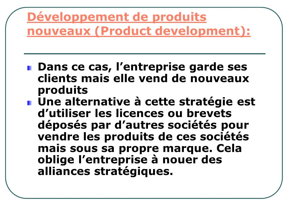 Développement de produits nouveaux (Product development): Dans ce cas, lentreprise garde ses clients mais elle vend de nouveaux produits Une alternati