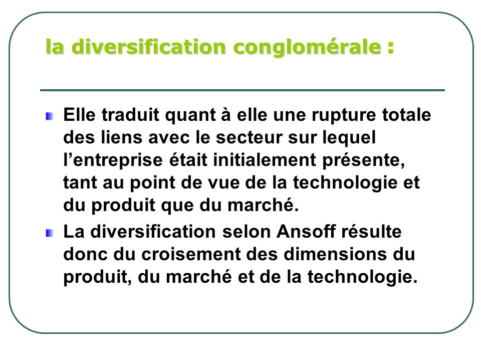 la diversification conglomérale la diversification conglomérale : Elle traduit quant à elle une rupture totale des liens avec le secteur sur lequel le