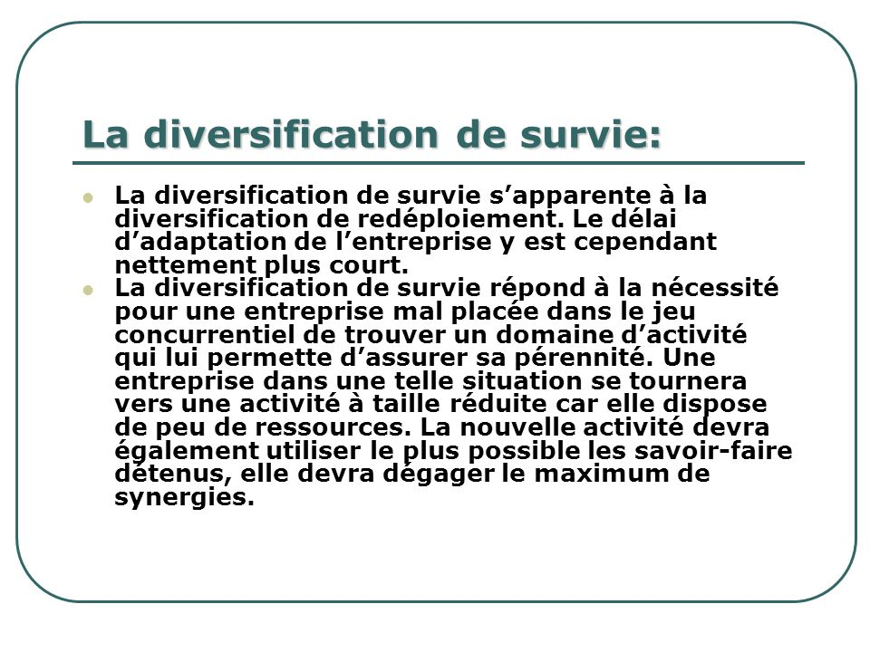 La diversification de survie: La diversification de survie sapparente à la diversification de redéploiement. Le délai dadaptation de lentreprise y est