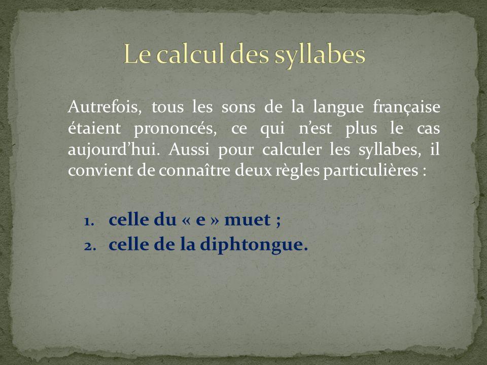 Autrefois, tous les sons de la langue française étaient prononcés, ce qui nest plus le cas aujourdhui. Aussi pour calculer les syllabes, il convient d