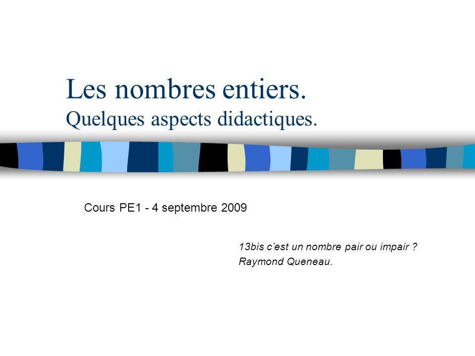 Les nombres entiers. Quelques aspects didactiques. 13bis cest un nombre pair ou impair ? Raymond Queneau. Cours PE1 - 4 septembre 2009
