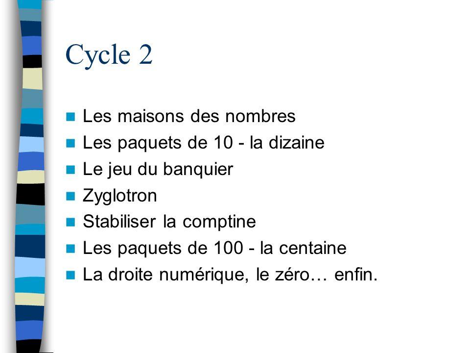 Cycle 2 Les maisons des nombres Les paquets de 10 - la dizaine Le jeu du banquier Zyglotron Stabiliser la comptine Les paquets de 100 - la centaine La