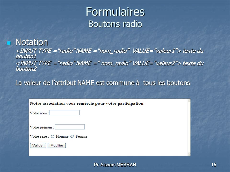 Pr. Aissam MESRAR15 Formulaires Boutons radio Notation Notation texte du bouton1 texte du bouton1 texte du bouton2 texte du bouton2 La valeur de lattr