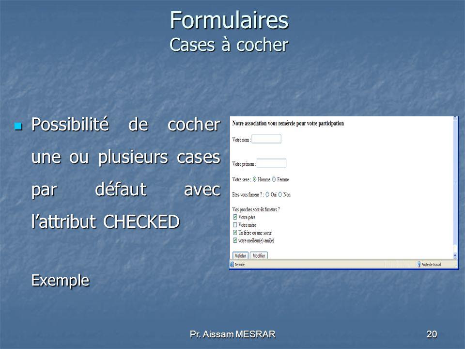 Pr. Aissam MESRAR20 Formulaires Cases à cocher Possibilité de cocher une ou plusieurs cases par défaut avec lattribut CHECKED Possibilité de cocher un