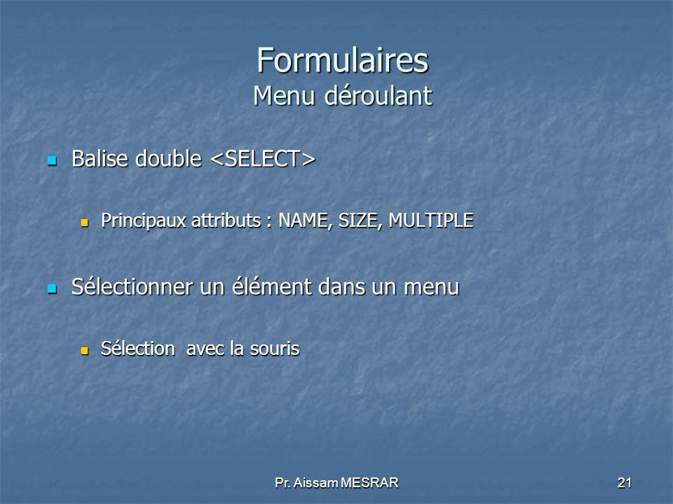Pr. Aissam MESRAR21 Formulaires Menu déroulant Balise double Balise double Principaux attributs : NAME, SIZE, MULTIPLE Principaux attributs : NAME, SI