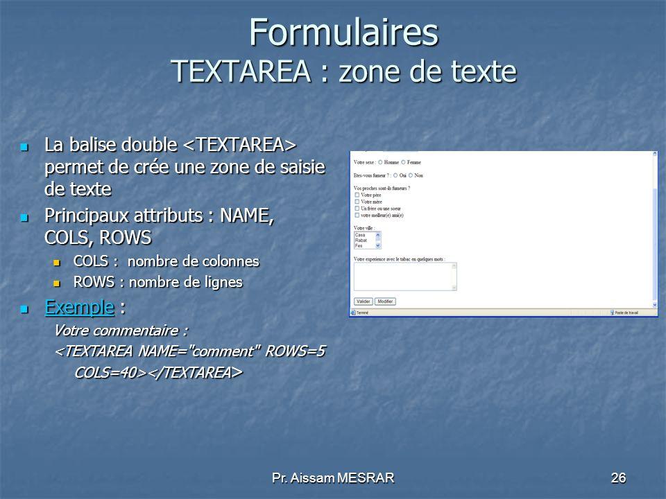 Pr. Aissam MESRAR26 Formulaires TEXTAREA : zone de texte La balise double permet de crée une zone de saisie de texte La balise double permet de crée u
