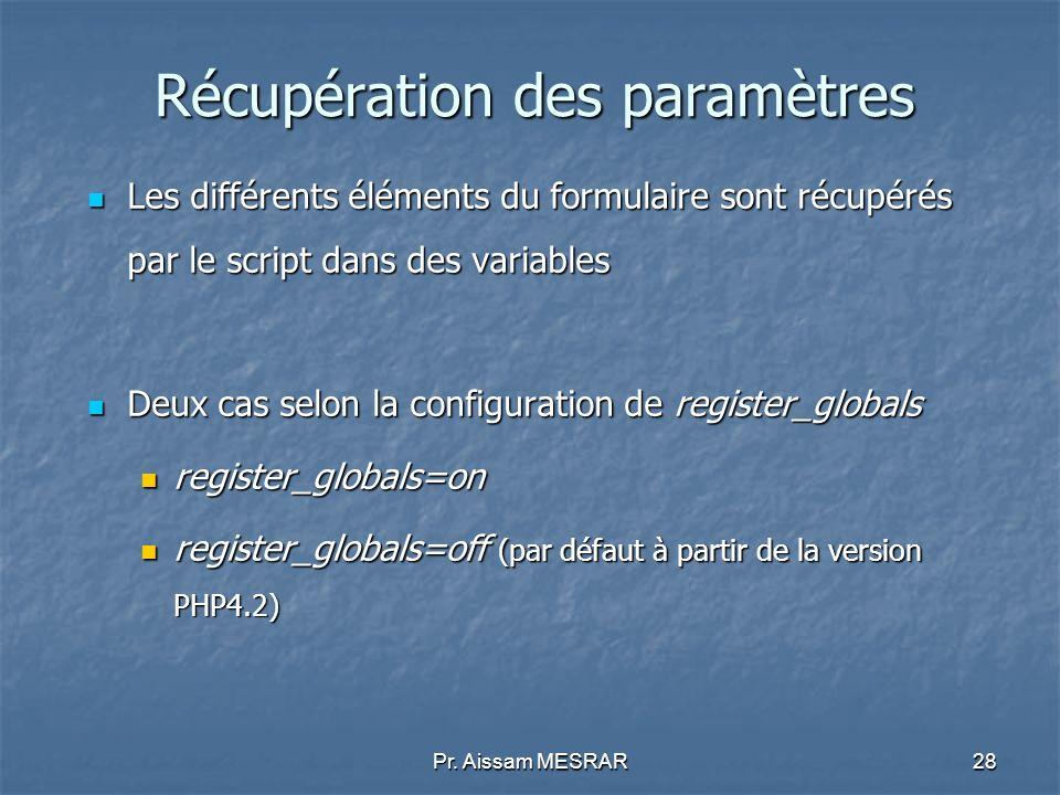 Pr. Aissam MESRAR28 Récupération des paramètres Les différents éléments du formulaire sont récupérés par le script dans des variables Les différents é
