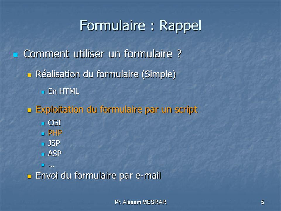 Pr. Aissam MESRAR5 Formulaire : Rappel Comment utiliser un formulaire ? Comment utiliser un formulaire ? Réalisation du formulaire (Simple) Réalisatio