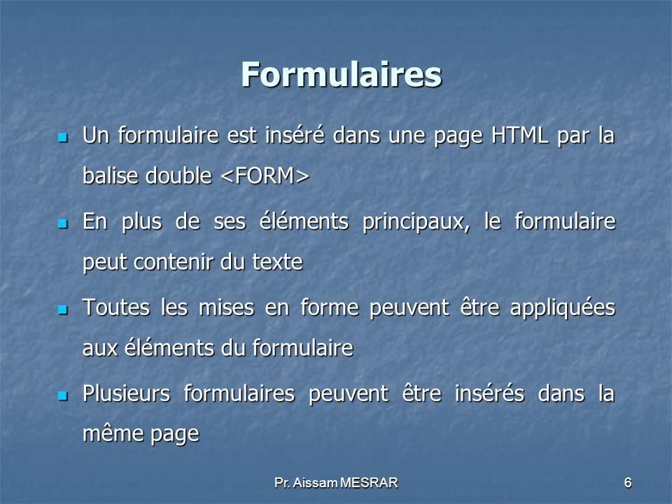 Pr. Aissam MESRAR6 Formulaires Un formulaire est inséré dans une page HTML par la balise double Un formulaire est inséré dans une page HTML par la bal