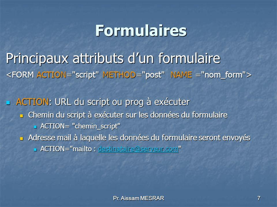 Pr. Aissam MESRAR7 Formulaires Principaux attributs dun formulaire ACTION: URL du script ou prog à exécuter ACTION: URL du script ou prog à exécuter C