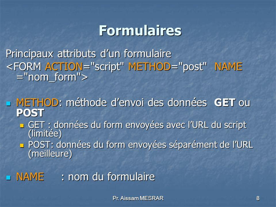 Pr. Aissam MESRAR8 Formulaires Principaux attributs dun formulaire METHOD: méthode denvoi des données GET ou POST METHOD: méthode denvoi des données G