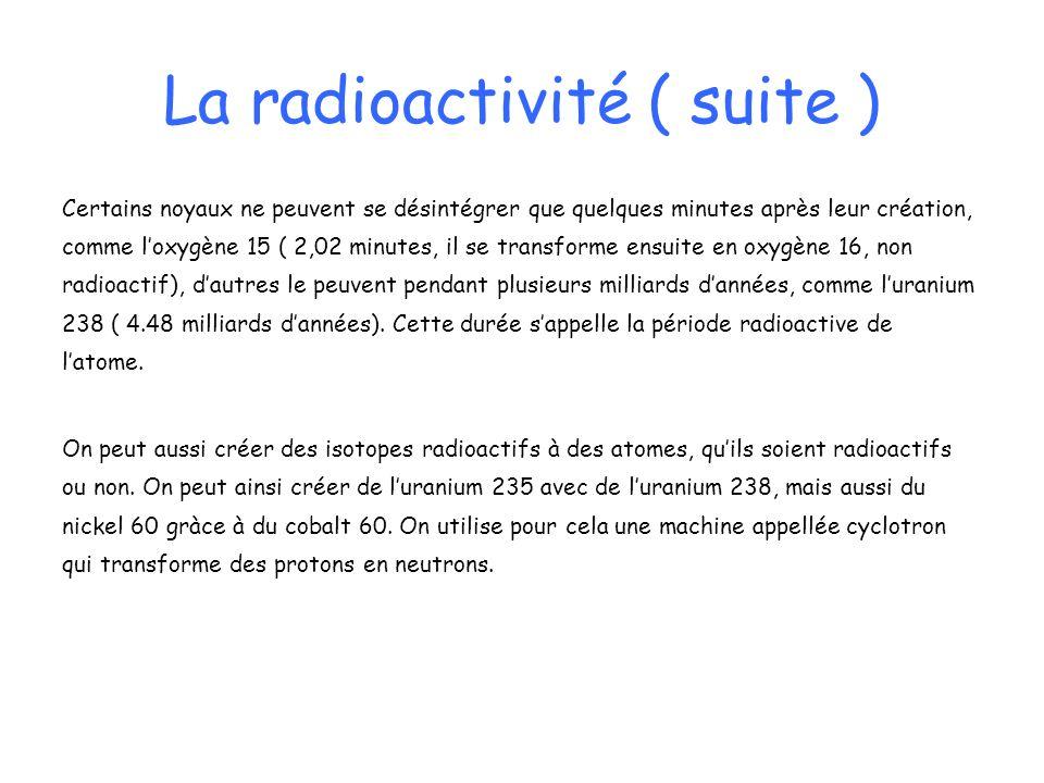 La radioactivité ( suite ) Certains noyaux ne peuvent se désintégrer que quelques minutes après leur création, comme loxygène 15 ( 2,02 minutes, il se