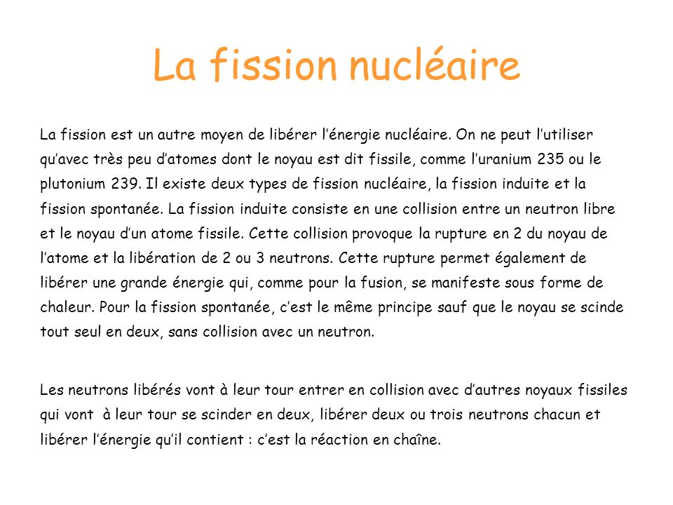 La fission nucléaire La fission est un autre moyen de libérer lénergie nucléaire. On ne peut lutiliser quavec très peu datomes dont le noyau est dit f