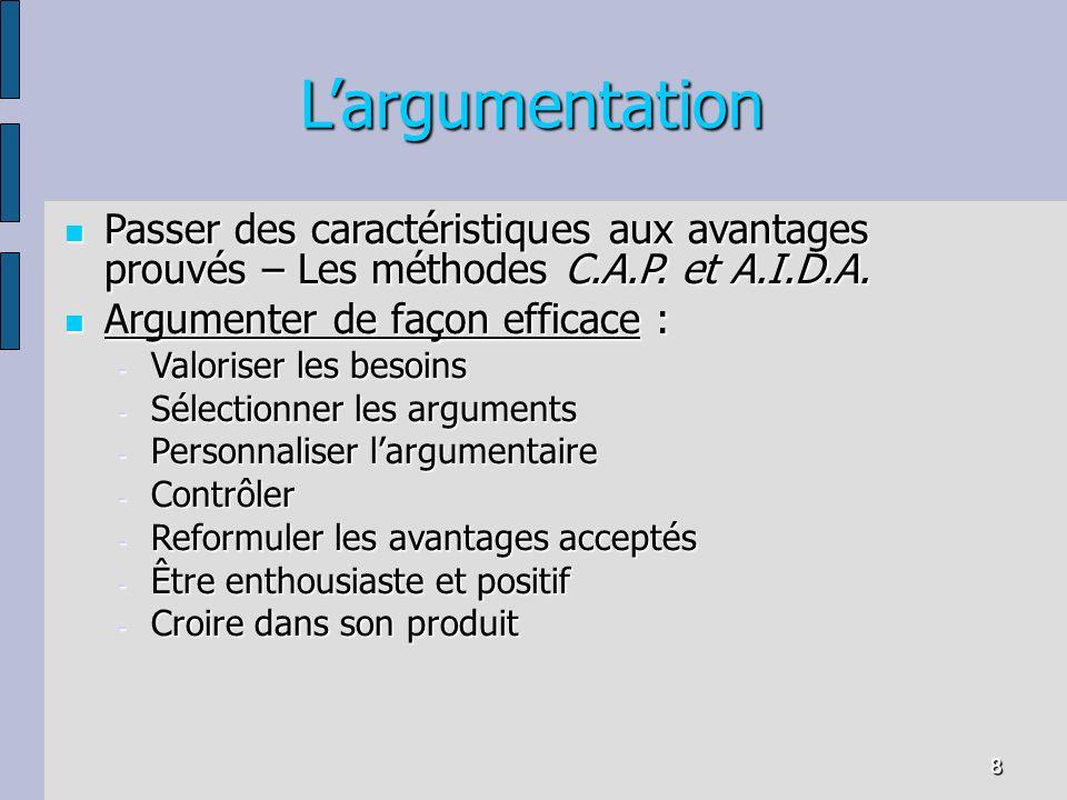 8 Largumentation Passer des caractéristiques aux avantages prouvés – Les méthodes C.A.P. et A.I.D.A. Passer des caractéristiques aux avantages prouvés