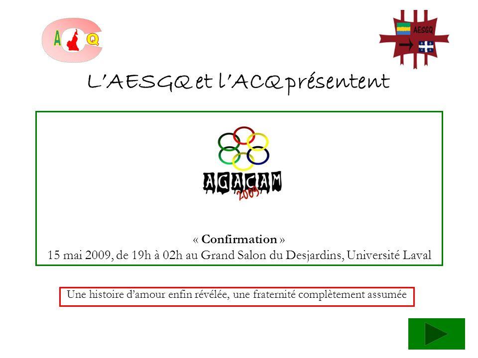 « Confirmation » 15 mai 2009, de 19h à 02h au Grand Salon du Desjardins, Université Laval Une histoire damour enfin révélée, une fraternité complètement assumée LAESGQ et lACQ présentent