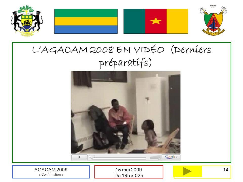 14 15 mai 2009 De 19h à 02h AGACAM 2009 « Confirmation » LAGACAM 2008 EN VIDÉO (Derniers préparatifs)