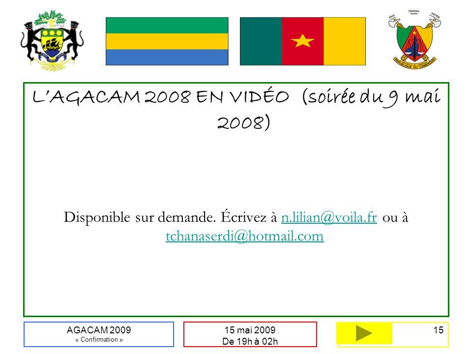 15 15 mai 2009 De 19h à 02h AGACAM 2009 « Confirmation » LAGACAM 2008 EN VIDÉO (soirée du 9 mai 2008) Disponible sur demande.