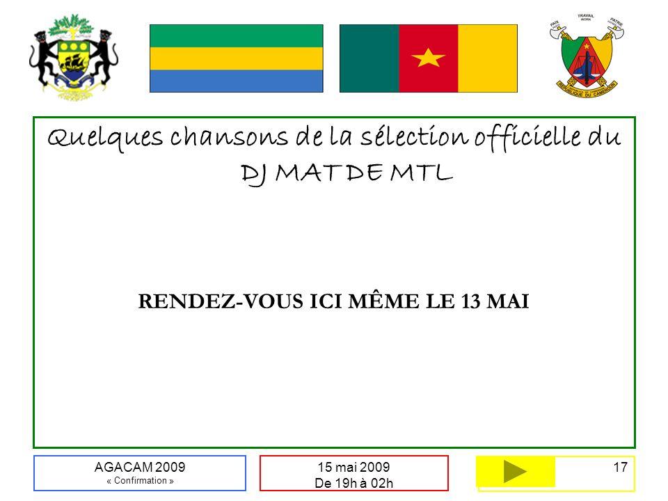17 15 mai 2009 De 19h à 02h AGACAM 2009 « Confirmation » Quelques chansons de la sélection officielle du DJ MAT DE MTL RENDEZ-VOUS ICI MÊME LE 13 MAI