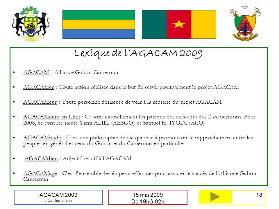 18 15 mai 2009 De 19h à 02h AGACAM 2009 « Confirmation » Lexique de lAGACAM 2009 AGACAMAGACAM : Alliance Gabon Cameroun AGACAMerAGACAMer : Toute actio