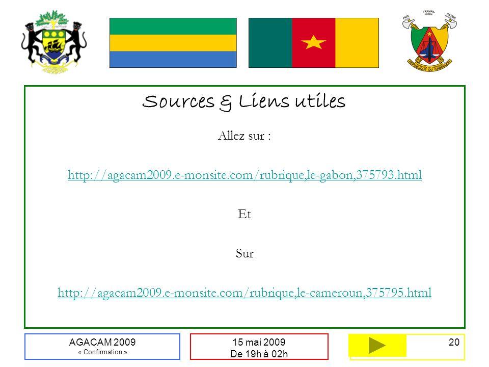 20 15 mai 2009 De 19h à 02h AGACAM 2009 « Confirmation » Sources & Liens utiles Allez sur : http://agacam2009.e-monsite.com/rubrique,le-gabon,375793.html Et Sur http://agacam2009.e-monsite.com/rubrique,le-cameroun,375795.html