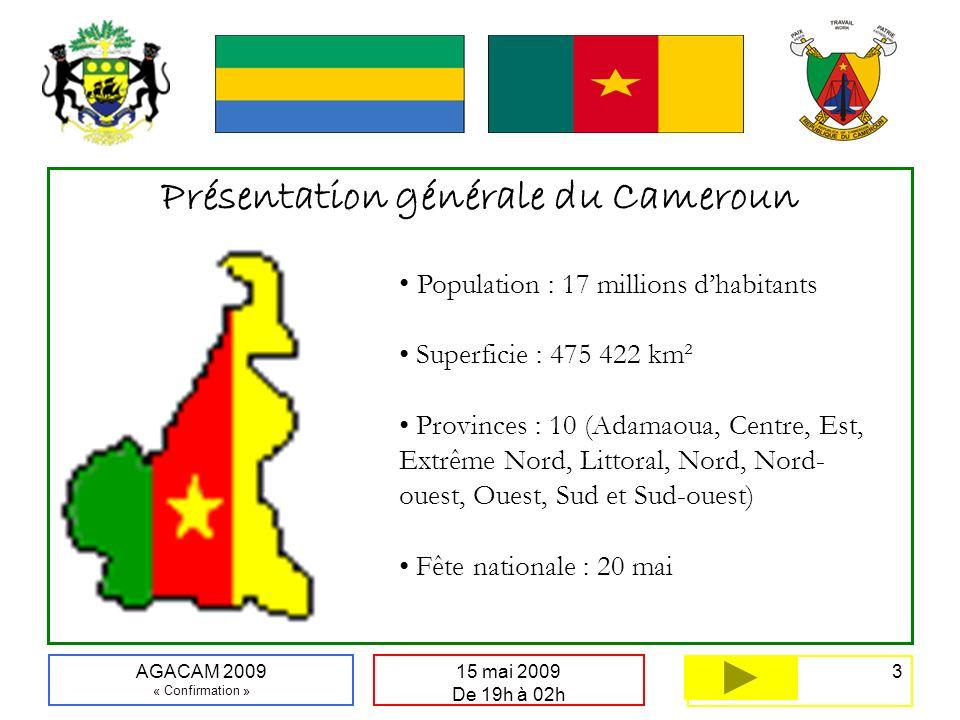 3 15 mai 2009 De 19h à 02h AGACAM 2009 « Confirmation » Présentation générale du Cameroun Population : 17 millions dhabitants Superficie : 475 422 km² Provinces : 10 (Adamaoua, Centre, Est, Extrême Nord, Littoral, Nord, Nord- ouest, Ouest, Sud et Sud-ouest) Fête nationale : 20 mai