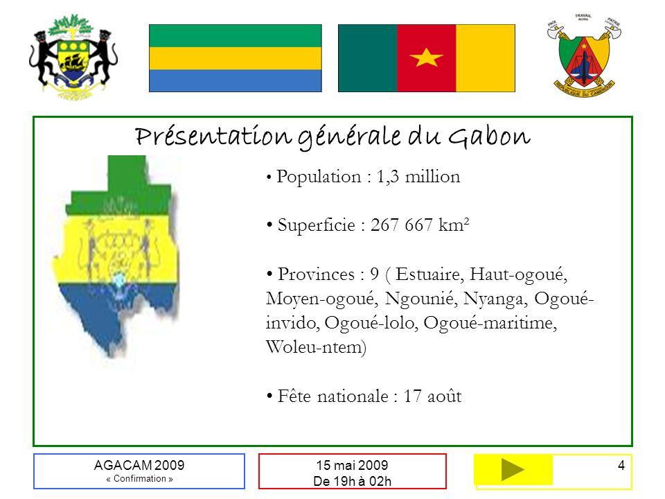 4 15 mai 2009 De 19h à 02h AGACAM 2009 « Confirmation » Présentation générale du Gabon Population : 1,3 million Superficie : 267 667 km² Provinces : 9 ( Estuaire, Haut-ogoué, Moyen-ogoué, Ngounié, Nyanga, Ogoué- invido, Ogoué-lolo, Ogoué-maritime, Woleu-ntem) Fête nationale : 17 août